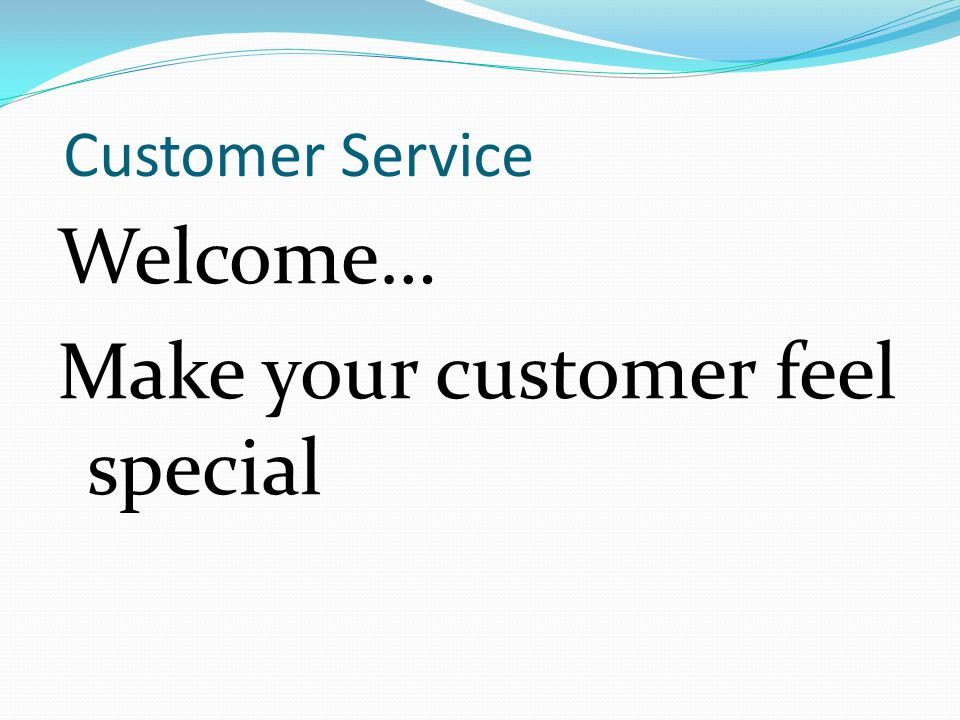 Customer Service Welcome… Make your customer feel special