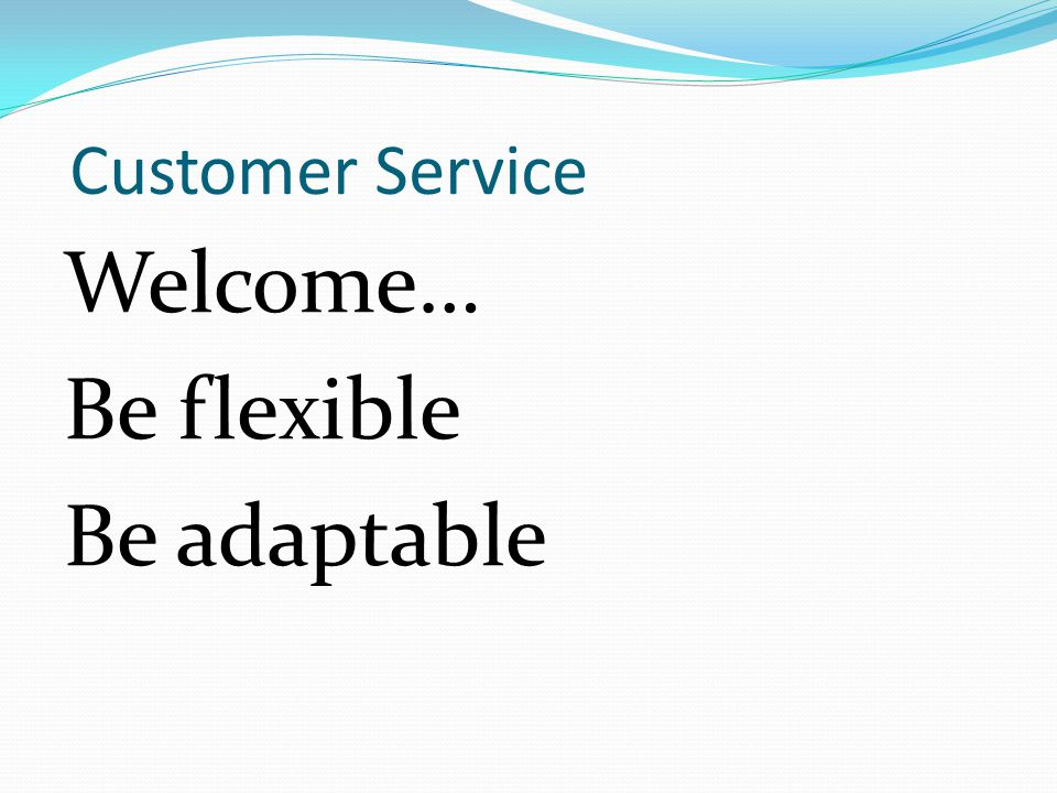 Customer Service Welcome… Be flexible Be adaptable