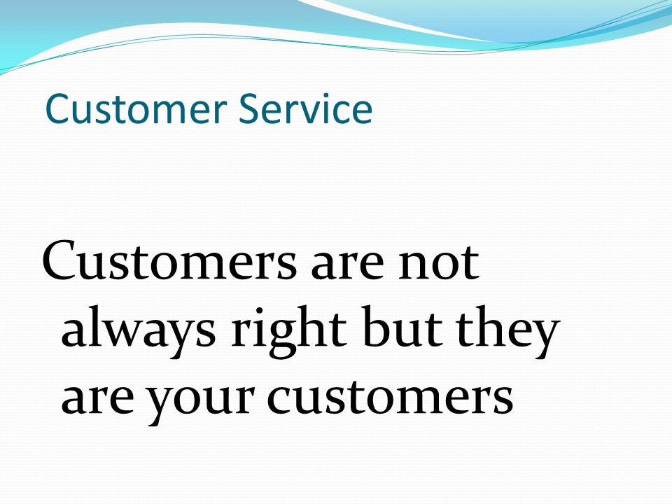 Customer Service Customers are not always right but they are your customers