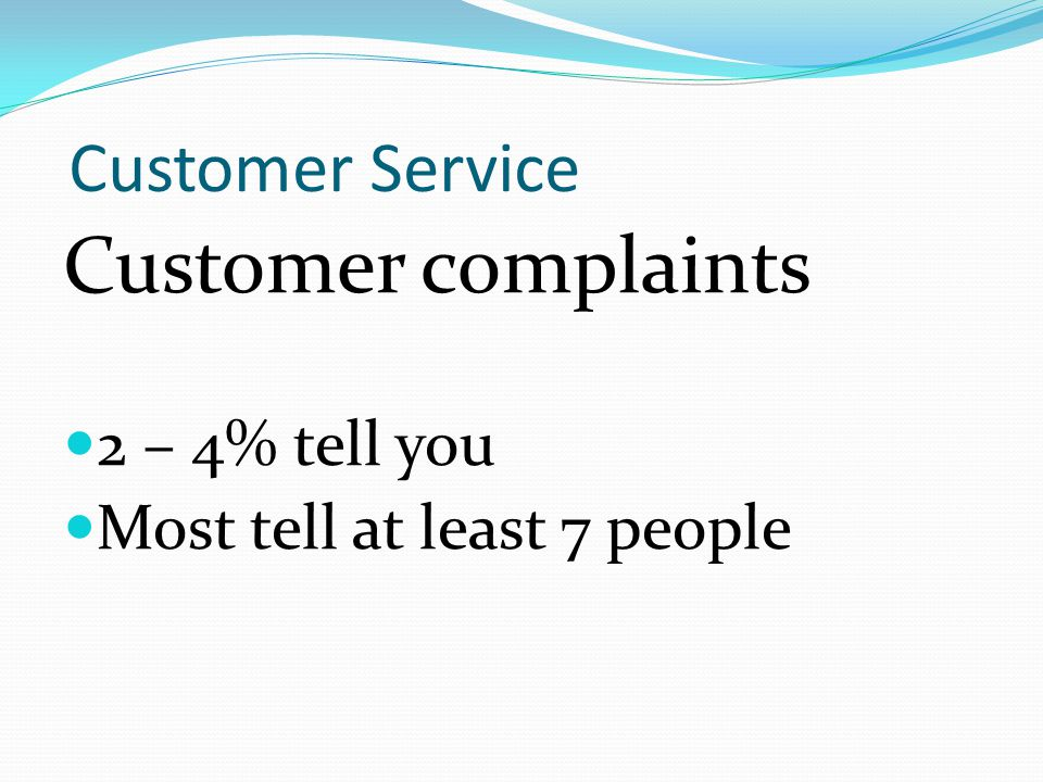 Customer Service Customer complaints 2 – 4% tell you Most tell at least 7 people