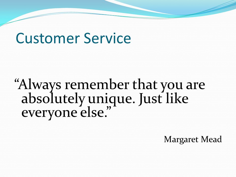 """Customer Service """"Always remember that you are absolutely unique. Just like everyone else."""" Margaret Mead"""
