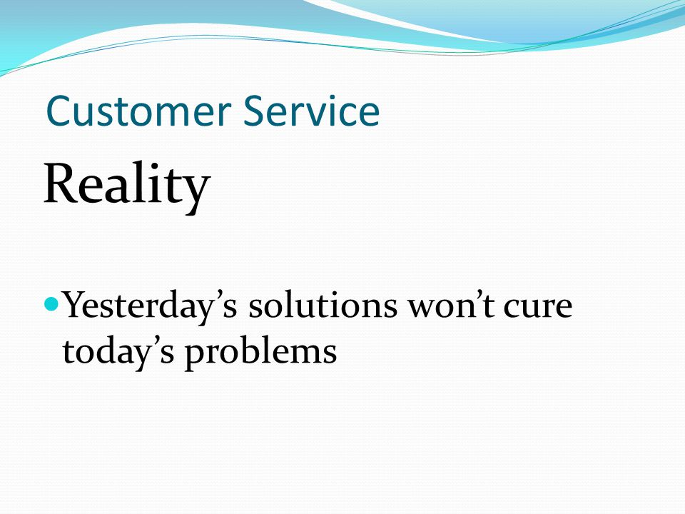 Customer Service Reality Yesterday's solutions won't cure today's problems