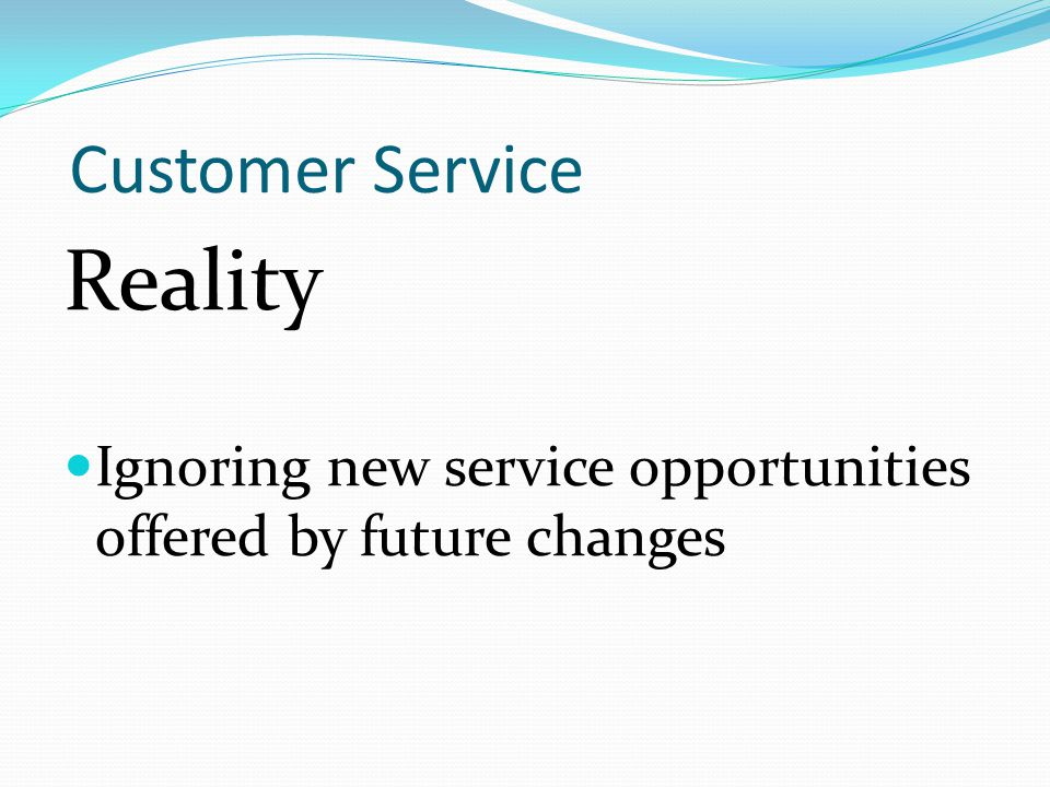 Customer Service Reality Ignoring new service opportunities offered by future changes