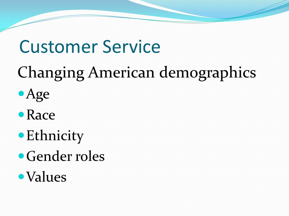 Customer Service Changing American demographics Age Race Ethnicity Gender roles Values