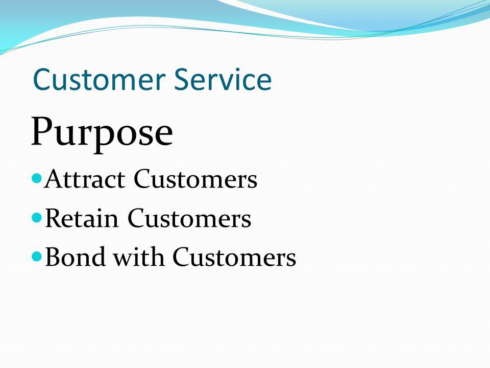 Customer Service Purpose Attract Customers Retain Customers Bond with Customers