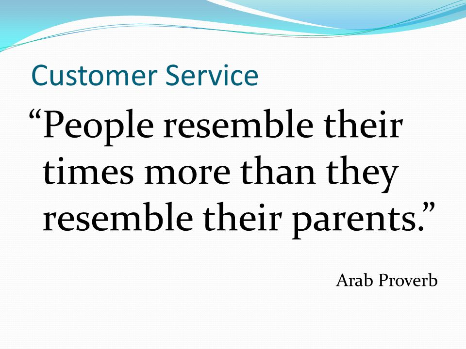 """Customer Service """"People resemble their times more than they resemble their parents."""" Arab Proverb"""