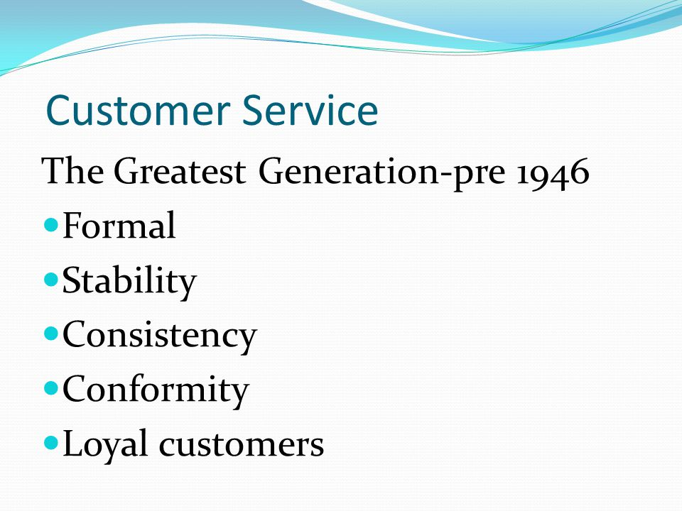 Customer Service The Greatest Generation-pre 1946 Formal Stability Consistency Conformity Loyal customers