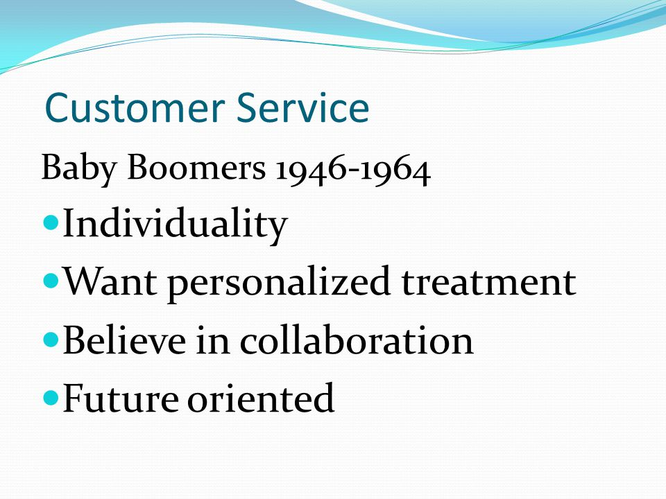Customer Service Baby Boomers 1946-1964 Individuality Want personalized treatment Believe in collaboration Future oriented