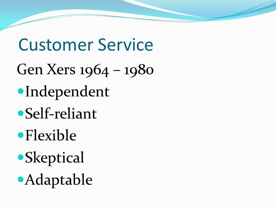 Customer Service Gen Xers 1964 – 1980 Independent Self-reliant Flexible Skeptical Adaptable