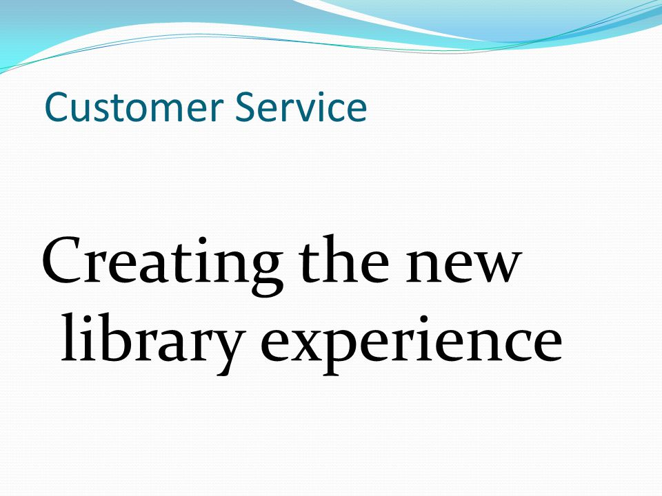 Customer Service Creating the new library experience