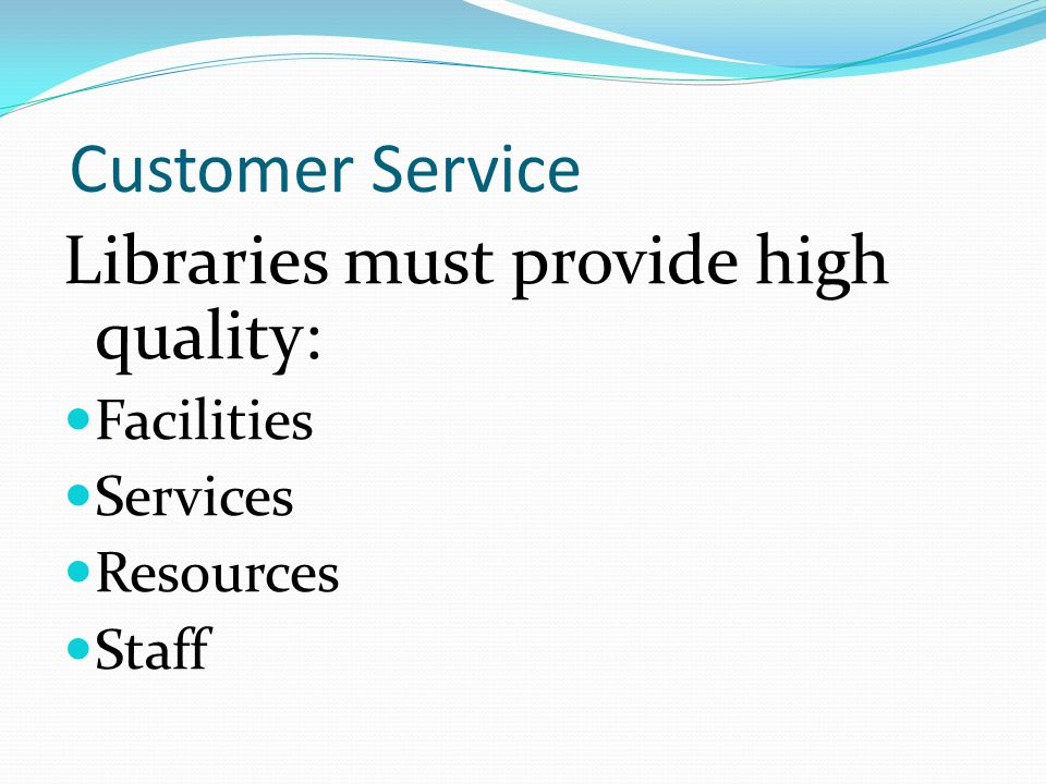 Customer Service Libraries must provide high quality: Facilities Services Resources Staff