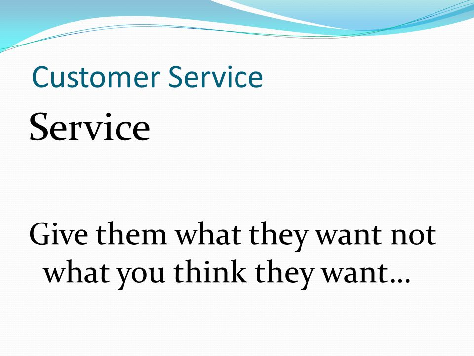 Customer Service Service Give them what they want not what you think they want…