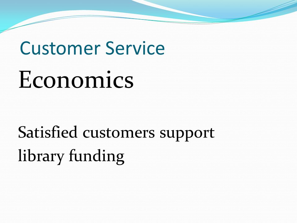 Customer Service Economics Satisfied customers support library funding