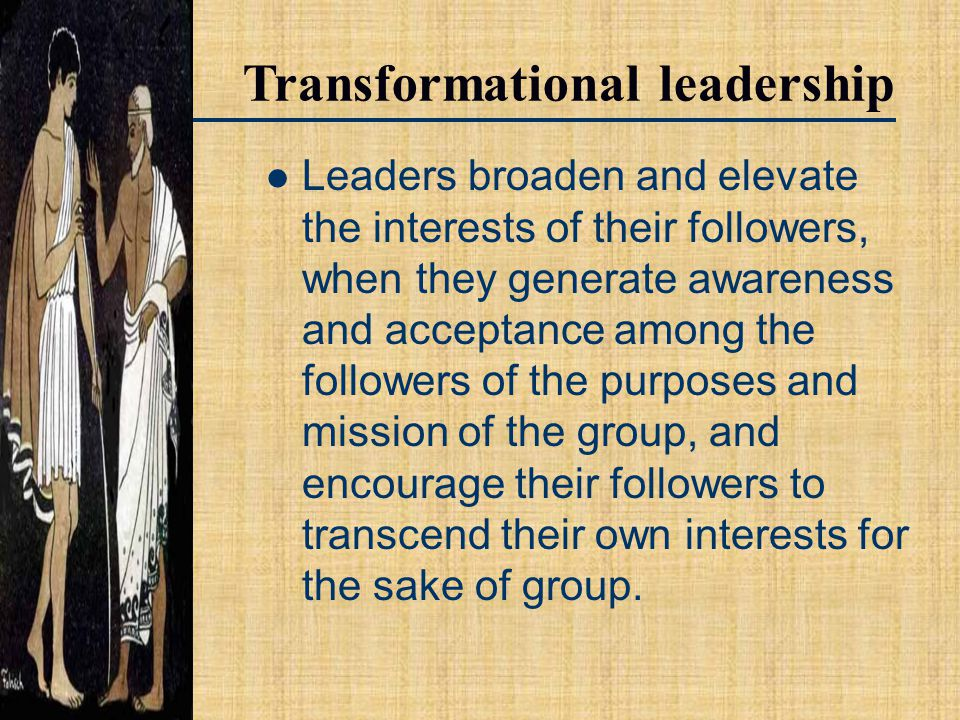 Transformational leadership Leaders broaden and elevate the interests of their followers, when they generate awareness and acceptance among the followers of the purposes and mission of the group, and encourage their followers to transcend their own interests for the sake of group.