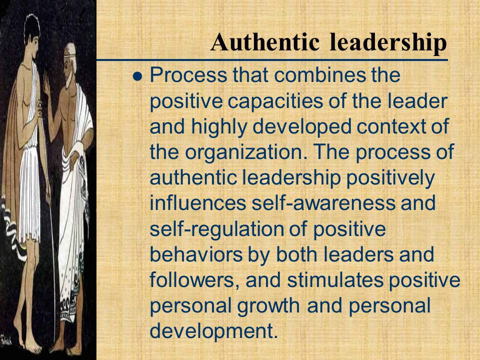 Authentic leadership Process that combines the positive capacities of the leader and highly developed context of the organization.