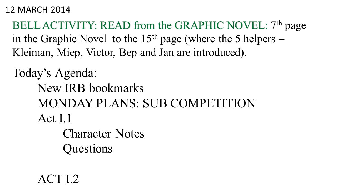 12 MARCH 2014 BELL ACTIVITY: READ from the GRAPHIC NOVEL: BELL ACTIVITY: READ from the GRAPHIC NOVEL: 7 th page in the Graphic Novel to the 15 th page (where the 5 helpers – Kleiman, Miep, Victor, Bep and Jan are introduced).