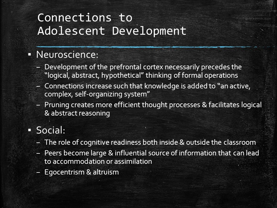"""Connections to Adolescent Development ▪ Neuroscience: – Development of the prefrontal cortex necessarily precedes the """"logical, abstract, hypothetical"""