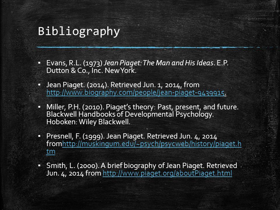 Bibliography ▪ Evans, R.L. (1973) Jean Piaget: The Man and His Ideas. E.P. Dutton & Co., Inc. New York. ▪ Jean Piaget. (2014). Retrieved Jun. 1, 2014,