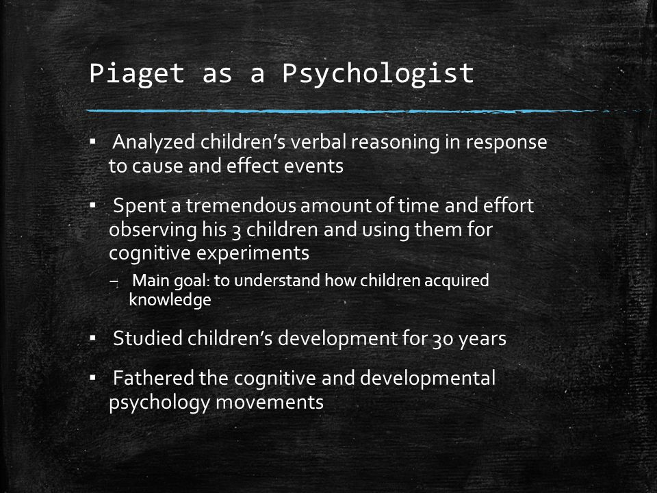 Piaget as a Psychologist ▪ Analyzed children's verbal reasoning in response to cause and effect events ▪ Spent a tremendous amount of time and effort
