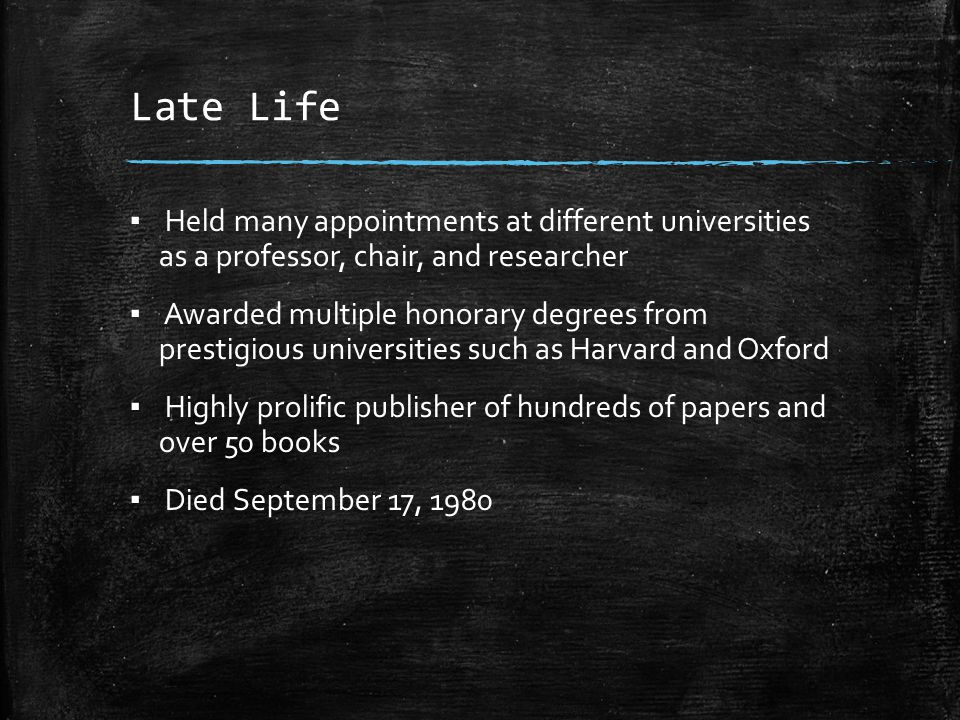 Late Life ▪ Held many appointments at different universities as a professor, chair, and researcher ▪ Awarded multiple honorary degrees from prestigiou