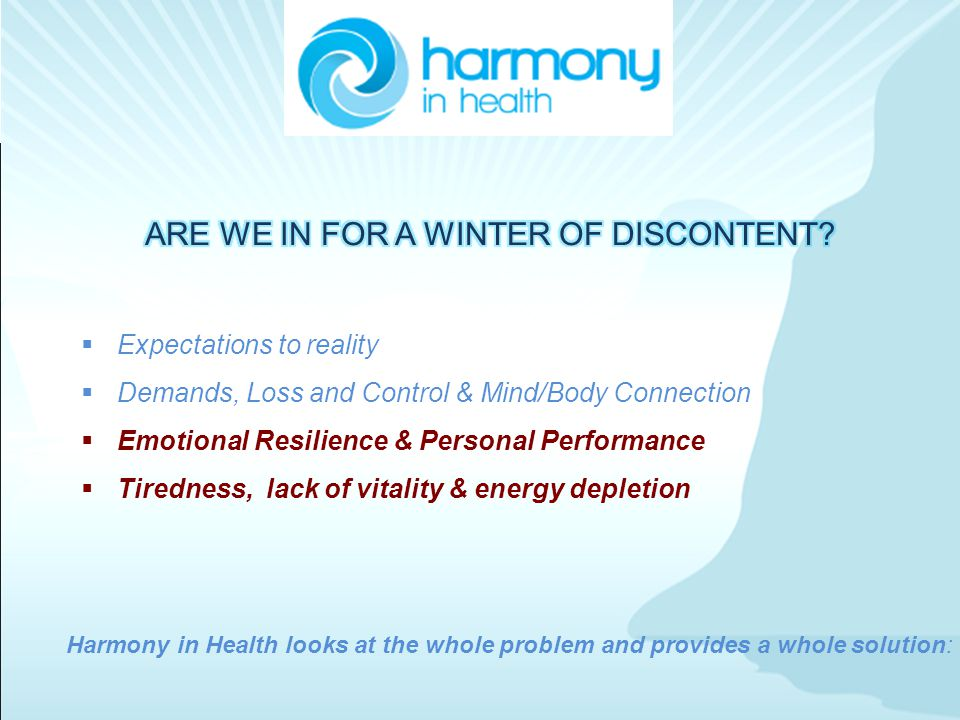 Harmony in Health looks at the whole problem and provides a whole solution:  Expectations to reality  Demands, Loss and Control & Mind/Body Connection  Emotional Resilience & Personal Performance  Tiredness, lack of vitality & energy depletion