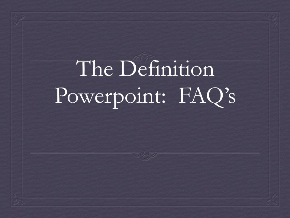 The Definition Powerpoint: FAQ's