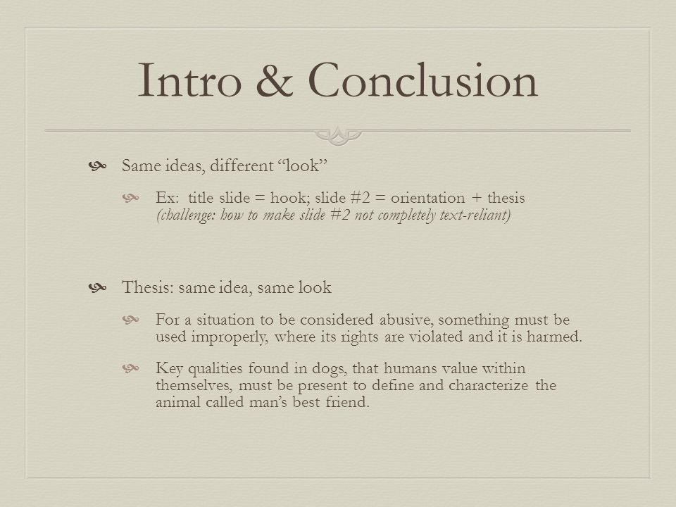 Intro & Conclusion  Same ideas, different look  Ex: title slide = hook; slide #2 = orientation + thesis (challenge: how to make slide #2 not completely text-reliant)  Thesis: same idea, same look  For a situation to be considered abusive, something must be used improperly, where its rights are violated and it is harmed.