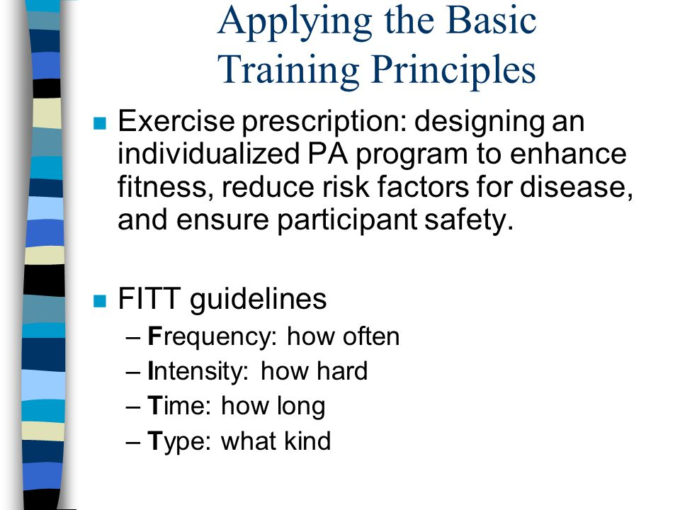 Applying the Basic Training Principles n Exercise prescription: designing an individualized PA program to enhance fitness, reduce risk factors for disease, and ensure participant safety.