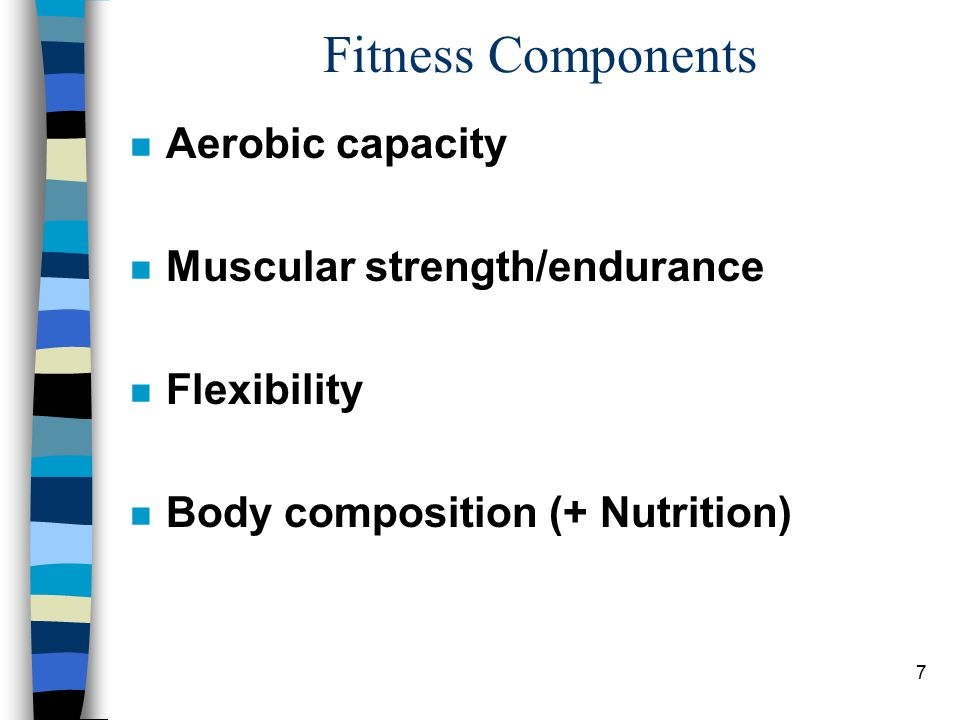7 Fitness Components n Aerobic capacity n Muscular strength/endurance n Flexibility n Body composition (+ Nutrition)