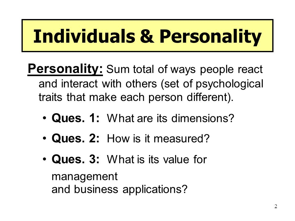 2 Individuals & Personality Personality: Sum total of ways people react and interact with others (set of psychological traits that make each person di