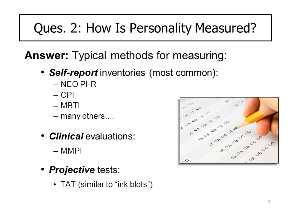7 Ques. 2: How Is Personality Measured? Answer: Typical methods for measuring: Self-report inventories (most common): –NEO PI-R –CPI –MBTI –many other