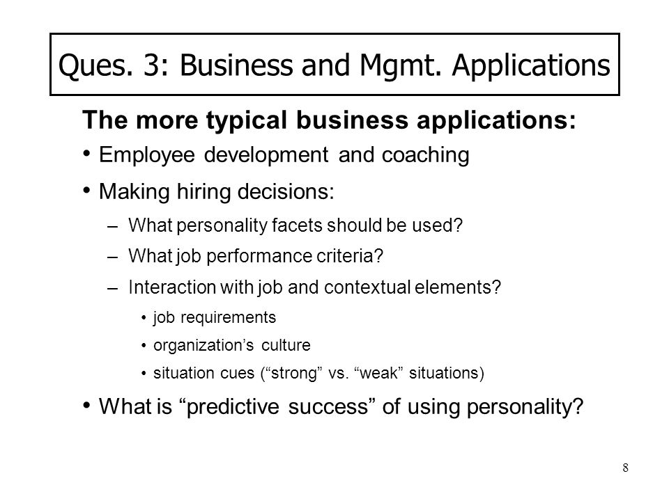 8 Ques. 3: Business and Mgmt. Applications The more typical business applications: Employee development and coaching Making hiring decisions: –What pe