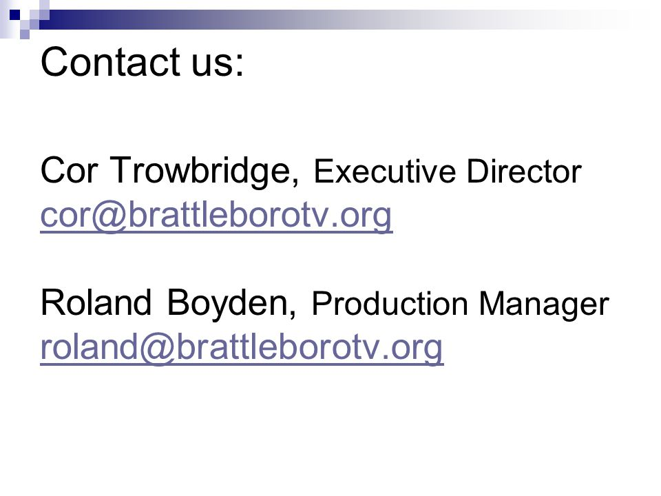 Contact us: Cor Trowbridge, Executive Director cor@brattleborotv.org Roland Boyden, Production Manager roland@brattleborotv.org
