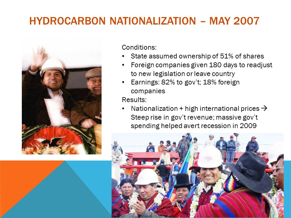 HYDROCARBON NATIONALIZATION – MAY 2007 Conditions: State assumed ownership of 51% of shares Foreign companies given 180 days to readjust to new legislation or leave country Earnings: 82% to gov't; 18% foreign companies Results: Nationalization + high international prices  Steep rise in gov't revenue; massive gov't spending helped avert recession in 2009