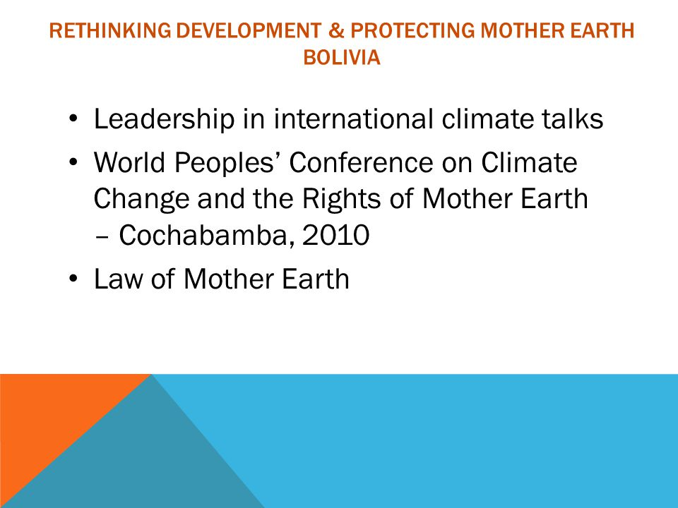 RETHINKING DEVELOPMENT & PROTECTING MOTHER EARTH BOLIVIA Leadership in international climate talks World Peoples' Conference on Climate Change and the Rights of Mother Earth – Cochabamba, 2010 Law of Mother Earth