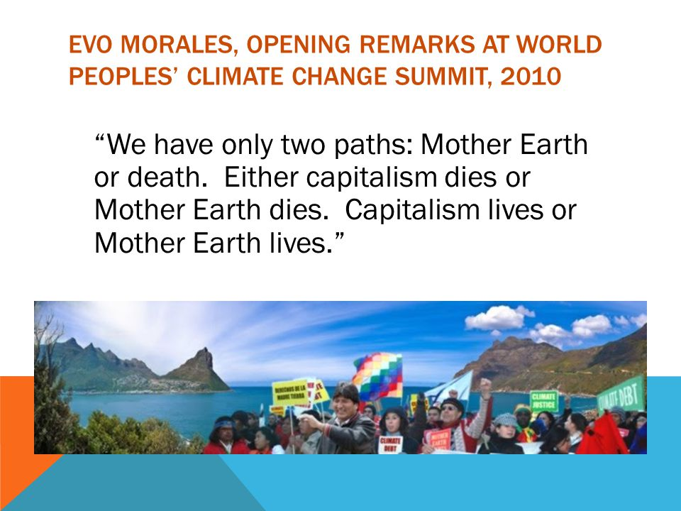 EVO MORALES, OPENING REMARKS AT WORLD PEOPLES' CLIMATE CHANGE SUMMIT, 2010 We have only two paths: Mother Earth or death.
