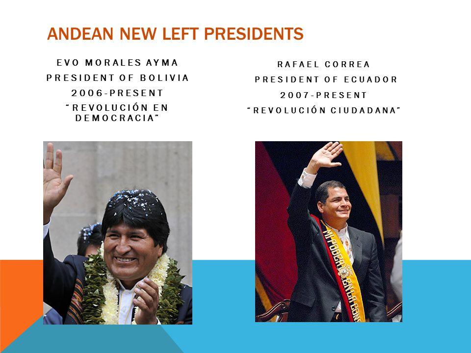 ANDEAN NEW LEFT PRESIDENTS EVO MORALES AYMA PRESIDENT OF BOLIVIA 2006-PRESENT REVOLUCIÓN EN DEMOCRACIA RAFAEL CORREA PRESIDENT OF ECUADOR 2007-PRESENT REVOLUCIÓN CIUDADANA