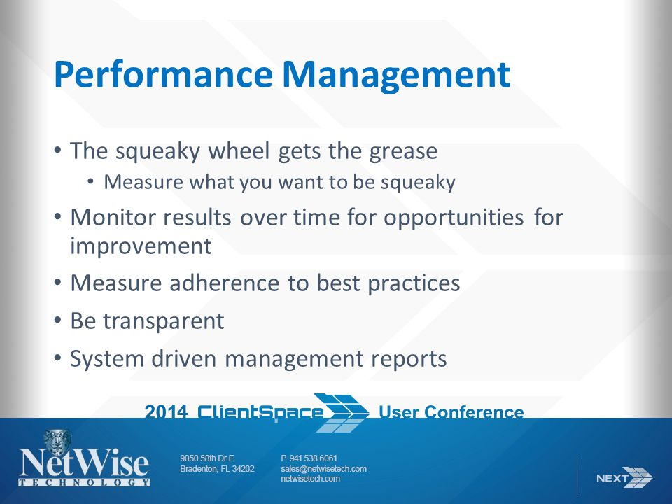 Performance Management The squeaky wheel gets the grease Measure what you want to be squeaky Monitor results over time for opportunities for improvement Measure adherence to best practices Be transparent System driven management reports