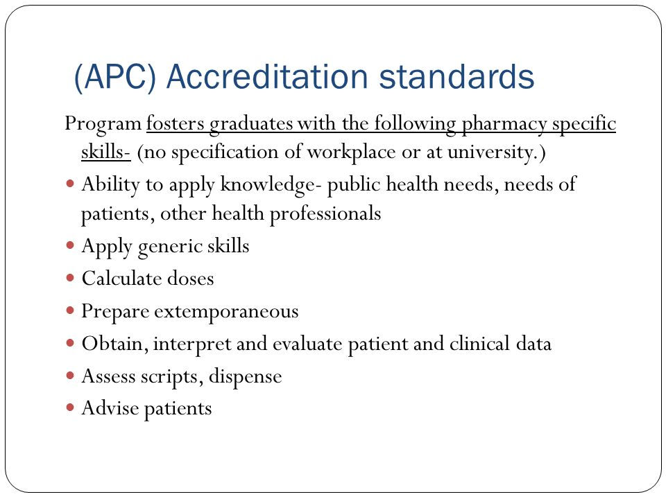 (APC) Accreditation standards Program fosters graduates with the following pharmacy specific skills- (no specification of workplace or at university.) Ability to apply knowledge- public health needs, needs of patients, other health professionals Apply generic skills Calculate doses Prepare extemporaneous Obtain, interpret and evaluate patient and clinical data Assess scripts, dispense Advise patients