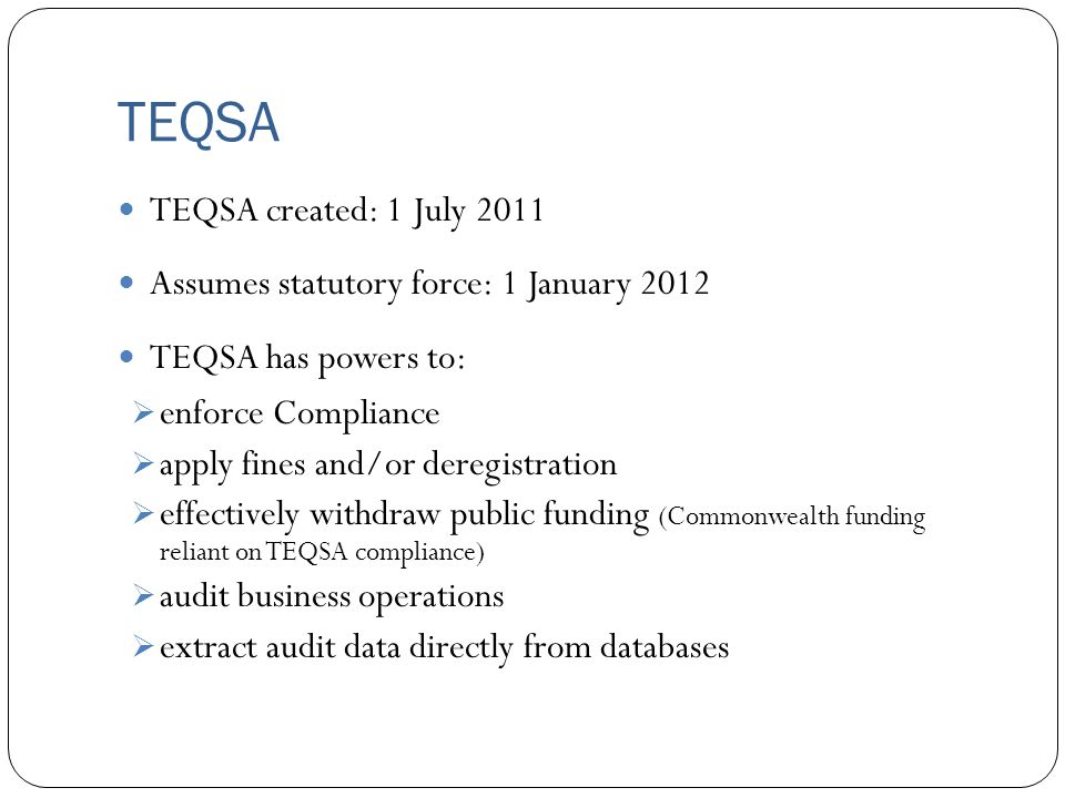 TEQSA TEQSA created: 1 July 2011 Assumes statutory force: 1 January 2012 TEQSA has powers to:  enforce Compliance  apply fines and/or deregistration  effectively withdraw public funding (Commonwealth funding reliant on TEQSA compliance)  audit business operations  extract audit data directly from databases