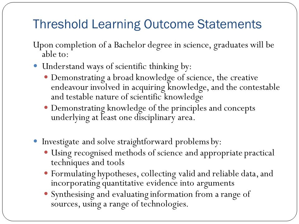 Threshold Learning Outcome Statements Upon completion of a Bachelor degree in science, graduates will be able to: Understand ways of scientific thinking by: Demonstrating a broad knowledge of science, the creative endeavour involved in acquiring knowledge, and the contestable and testable nature of scientific knowledge Demonstrating knowledge of the principles and concepts underlying at least one disciplinary area.