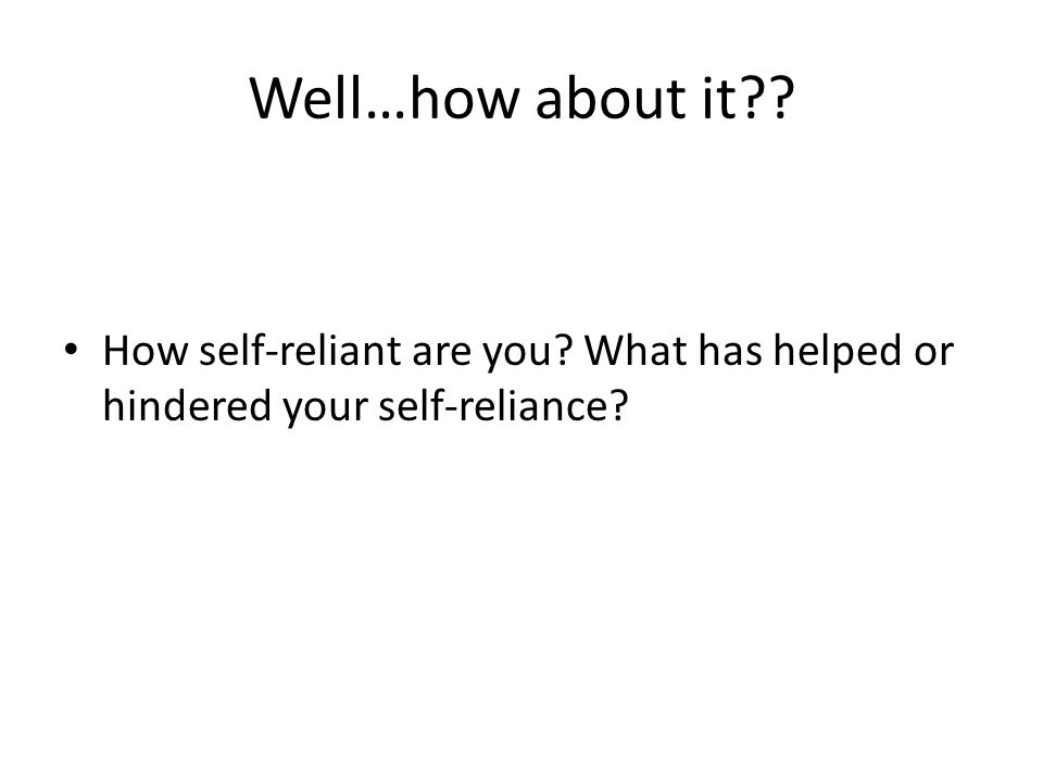 Well…how about it How self-reliant are you What has helped or hindered your self-reliance