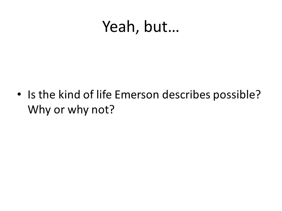 Yeah, but… Is the kind of life Emerson describes possible Why or why not