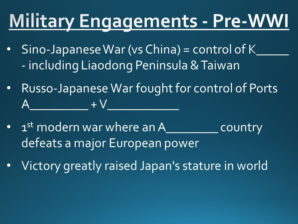Sino-Japanese War (vs China) = control of K_____ - including Liaodong Peninsula & Taiwan Russo-Japanese War fought for control of Ports A_________ + V___________ 1 st modern war where an A________ country defeats a major European power Victory greatly raised Japan s stature in world