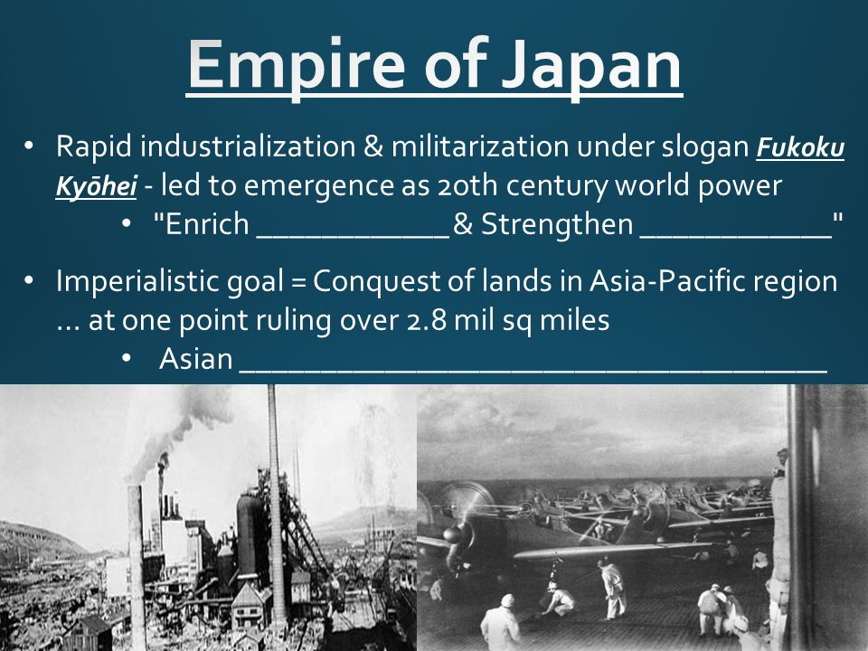 Rapid industrialization & militarization under slogan Fukoku Kyōhei - led to emergence as 2oth century world power Enrich ____________ & Strengthen ____________ Imperialistic goal = Conquest of lands in Asia-Pacific region … at one point ruling over 2.8 mil sq miles Asian _____________________________________