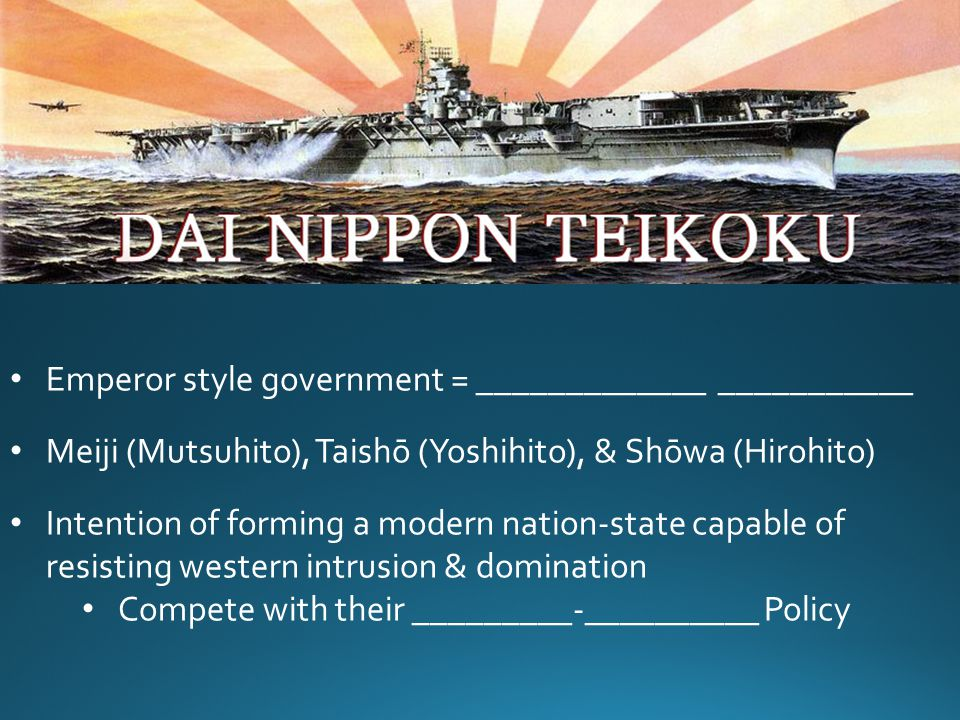 Emperor style government = _____________ ___________ Meiji (Mutsuhito), Taishō (Yoshihito), & Shōwa (Hirohito) Intention of forming a modern nation-state capable of resisting western intrusion & domination Compete with their _________-__________ Policy