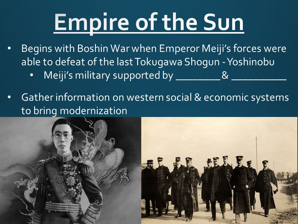 Begins with Boshin War when Emperor Meiji's forces were able to defeat of the last Tokugawa Shogun - Yoshinobu Meiji's military supported by ________ & __________ Gather information on western social & economic systems to bring modernization