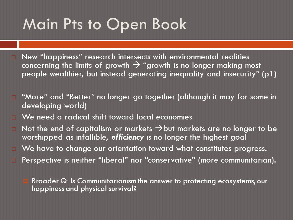 Main Pts to Open Book  New happiness research intersects with environmental realities concerning the limits of growth  growth is no longer making most people wealthier, but instead generating inequality and insecurity (p1)  More and Better no longer go together (although it may for some in developing world)  We need a radical shift toward local economies  Not the end of capitalism or markets  but markets are no longer to be worshipped as infallible, efficiency is no longer the highest goal  We have to change our orientation toward what constitutes progress.