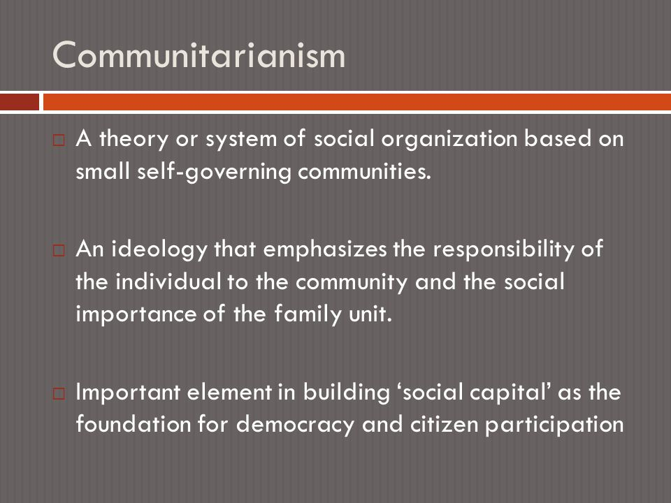 Communitarianism  A theory or system of social organization based on small self-governing communities.