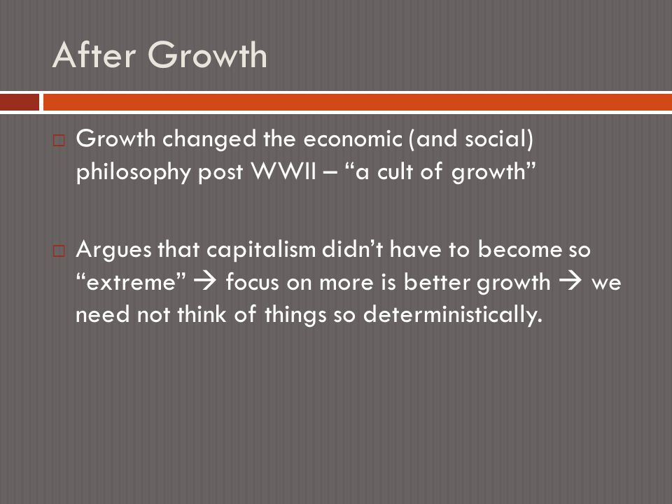 After Growth  Growth changed the economic (and social) philosophy post WWII – a cult of growth  Argues that capitalism didn't have to become so extreme  focus on more is better growth  we need not think of things so deterministically.